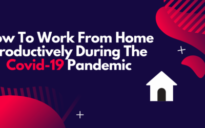 How To Work From Home Productively During The Covid-19 Pandemic